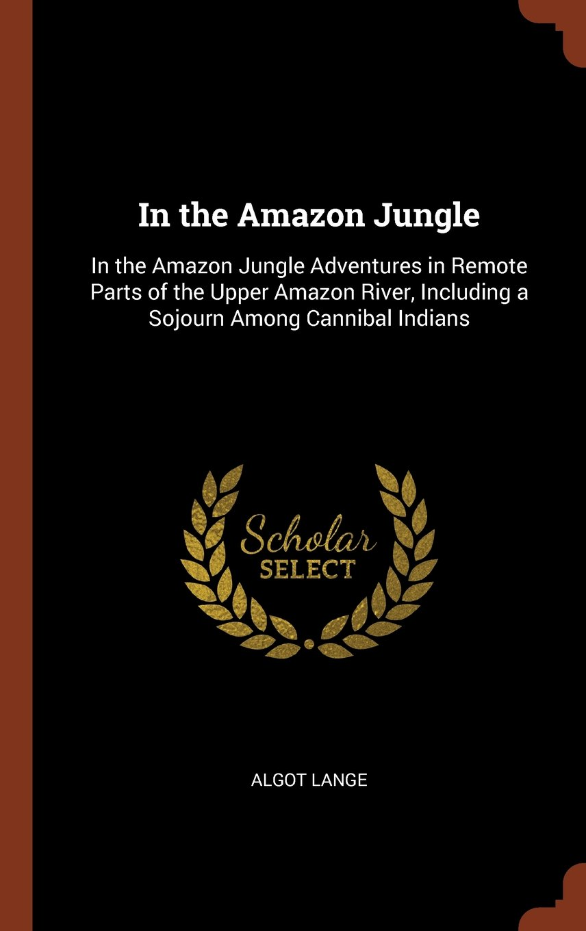 Download In the Amazon Jungle: In the Amazon Jungle Adventures in Remote Parts of the Upper Amazon River, Including a Sojourn Among Cannibal Indians ebook