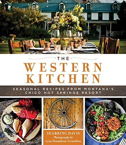 The Western Kitchen: Seasonal Recipes from Montana's Chico Hot Springs Resort by Seabring Davis