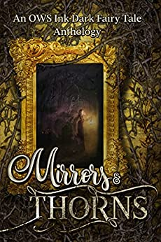 Mirrors & Thorns: An OWS Ink Dark Fairy Tales Anthology by [Allen, J.K., Black, Kerry E.B., Allen, J.K., Bledsoe, C.L., Palmer, Lucy, Overby, Stacy, Dickerson, T.S., Ahern, Edward, Bernard, Melanie Noell, Scott, S.L., Ames, J.M., Nour, Sarah, Stansbury, Paul, Taylor, Cassidy, Strickland, J. Lee]