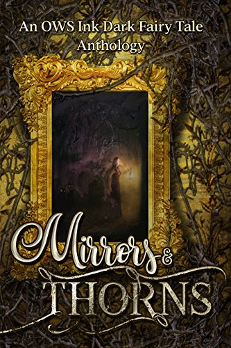 Mirrors & Thorns: An OWS Ink Dark Fairy Tales Anthology by [Allen, J.K., Black, Kerry E.B., Bledsoe, C.L., Palmer, Lucy, Overby, Stacy, Dickerson, T.S., Ahern, Edward, Bernard, Melanie Noell, Scott, S.L., Ames, J.M., Nour, Sarah, Stansbury, Paul, Taylor, Cassidy, Strickland, J. Lee]