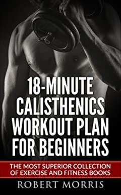 Calisthenics: 18-Minute Calisthenics Workout Plan for Beginners: The Most Superior Collection of Exercise and Fitness Books (Bodyweight Exercises, Calisthenics ... Workout Plan, Calisthenics Workout,)