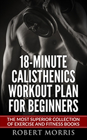 Calisthenics: 18-Minute Calisthenics Workout Plan for Beginners: The Most Superior Collection of Exercise and Fitness Books (Bodyweight Exercises; Calisthenics ... Workout Plan; Calisthenics Workout;)