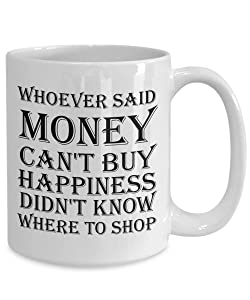 Funny Mug - Whoever Said Money Can'T Buy Happiness Didn'T Know Where To Shop - Funny Friend Gifts For Women