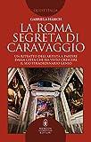 La Roma segreta di Caravaggio. Un ritratto dell'artista a partire dalla città che ha visto crescere il suo straordinario genio