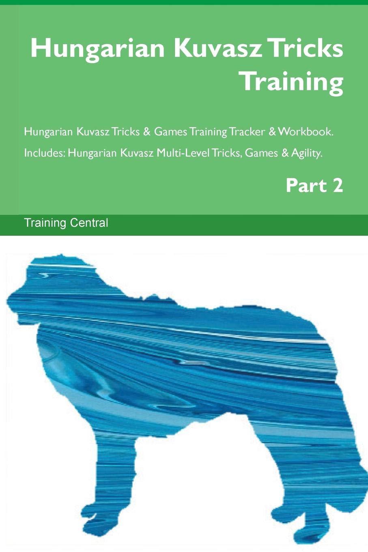 Hungarian-Kuvasz-Tricks-Training-Hungarian-Kuvasz-Tricks-Games-Training-Tracker-Workbook-Includes-Hungarian-Kuvasz-Multi-Level-Tricks-Games-Agility-Part-2