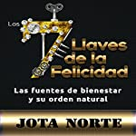 Las 7 Llaves de la Felicidad [The 7 Keys to Happiness]: Las Fuentes de Bienestar y su Orden Natural [Sources of Wellness and the Natural Order] | Jota M. Norte