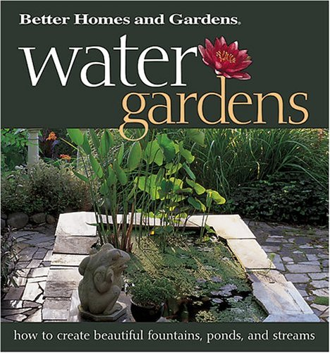 Water Gardens: How to Create Beautiful Fountains, Ponds, and Streams (Better Homes & Gardens)