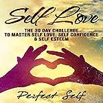 Self Love: The 30 Day Challenge to Master Self Love, Self Confidence & Self Esteem  | Perfect Self