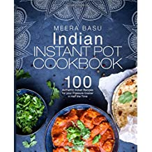 Indian Instant Pot Cookbook: 100 Authentic Indian Recipes for your Pressure Cooker in Half the Time