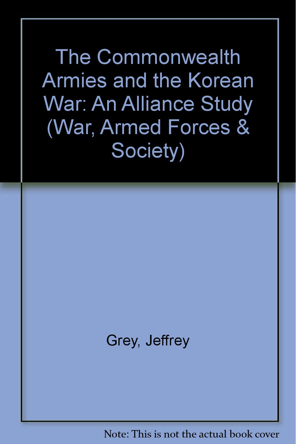 The Commonwealth Armies and the Korean War: An Alliance Study (War, Armed Forces and Society)