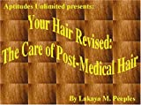 Your Hair Revised : The Care of Post-Medical Hair, Lakaya M. Peeples, 0971027900