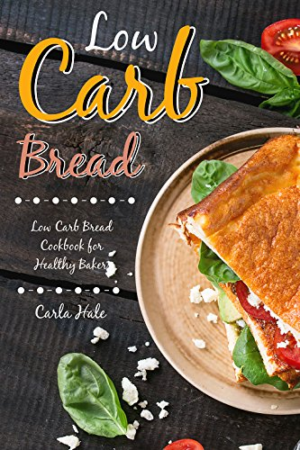 Low Carb Bread: Low Carb Bread Cookbook for Healthy Bakers by [Hale, Carla]