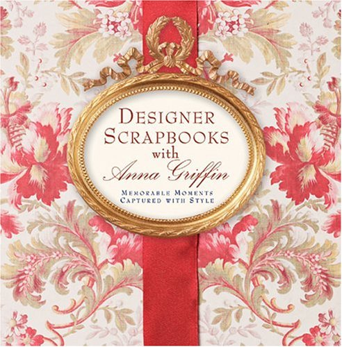 Designer Scrapbooks with Anna Griffin: Memorable Moments Captured with Style (Anna Scrapbook Griffin)
