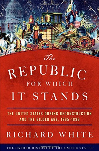 The Republic for Which It Stands: The United States during Reconstruction and the Gilded Age, 1865-1896 (Oxford History of the United States) cover