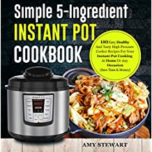 Simple 5-Ingredient Instant Pot Cookbook: 110 Easy, Healthy And Tasty High Pressure Cooker Recipes For Your Instant Pot Cooking At Home Or Any Occasion( Save Time & Money)