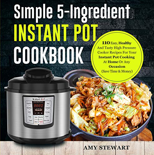 Simple 5-Ingredient Instant Pot Cookbook: 110 Easy, Healthy And Tasty High Pressure Cooker Recipes For Your Instant Pot Cooking At Home Or Any Occasion( Save Time & Money) by Amy  Stewart