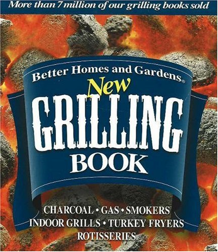 Better Homes and Gardens New Grilling Book: Charcoal, Gas, Smokers, Indoor Grills, Turkey Fryers, - Garden Grill