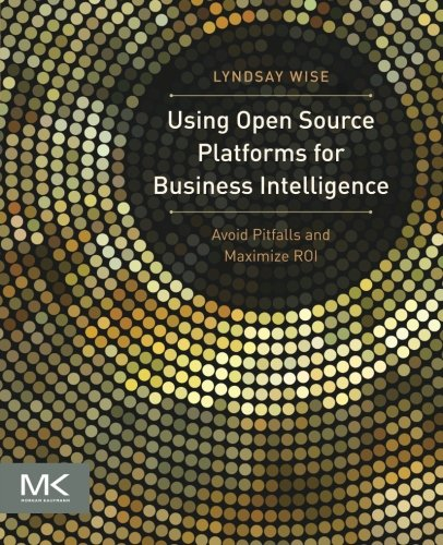 Using Open Source Platforms for Business Intelligence: Avoid Pitfalls and Maximize ROI (The Morgan Kaufmann Series on Business Intelligence)
