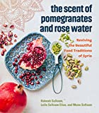Image of The Scent of Pomegranates and Rose Water: Reviving the Beautiful Food Traditions of Syria