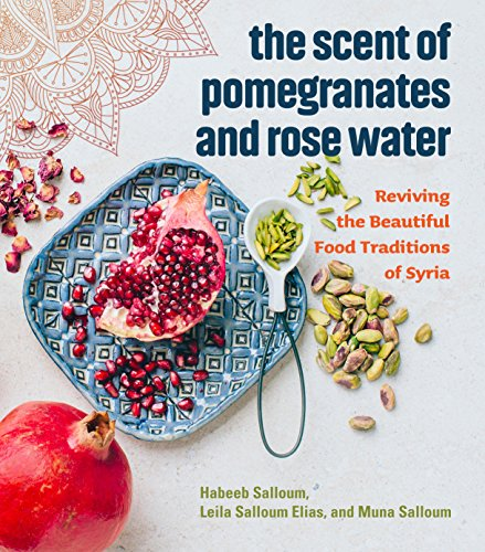 The Scent of Pomegranates and Rose Water: Reviving the Beautiful Food Traditions of Syria