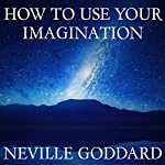 How to Use Your Imagination | Neville Goddard