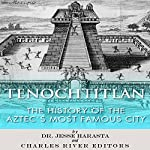 Tenochtitlan: The History of the Aztecs Most Famous City   Jesse Harasta, Charles River Editors