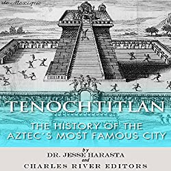 Tenochtitlan: The History of the Aztecs Most Famous City