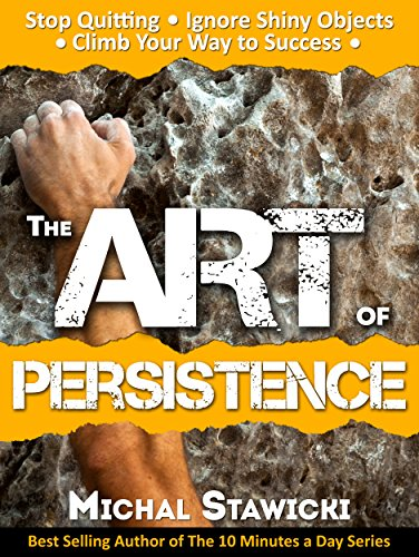 The Art of Persistence: Stop Quitting, Ignore Shiny Objects and Climb Your Way to Success by [Stawicki, Michal]