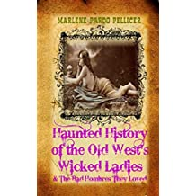 Haunted History of the Old West's Wicked Ladies: and The Bad Hombres They Loved