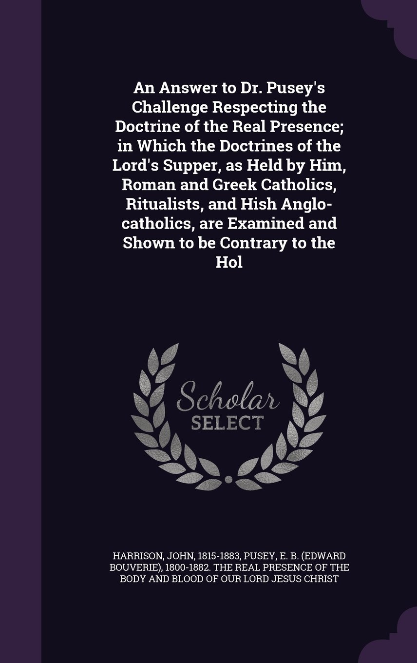 Download An Answer to Dr. Pusey's Challenge Respecting the Doctrine of the Real Presence; in Which the Doctrines of the Lord's Supper, as Held by Him, Roman ... Examined and Shown to be Contrary to the Hol pdf epub