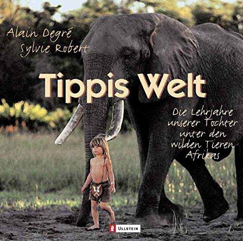 Tippis Welt: Die Lehrjahre unserer Tochter unter den wilden Tieren Afrikas