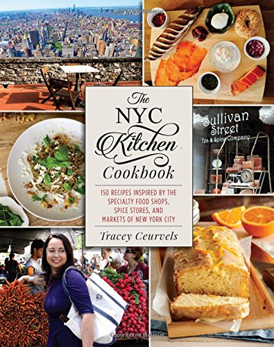 The NYC Kitchen Cookbook: 150 Recipes Inspired by the Specialty Food Shops, Spice Stores, and Markets of New York City by Tracey Ceurvels