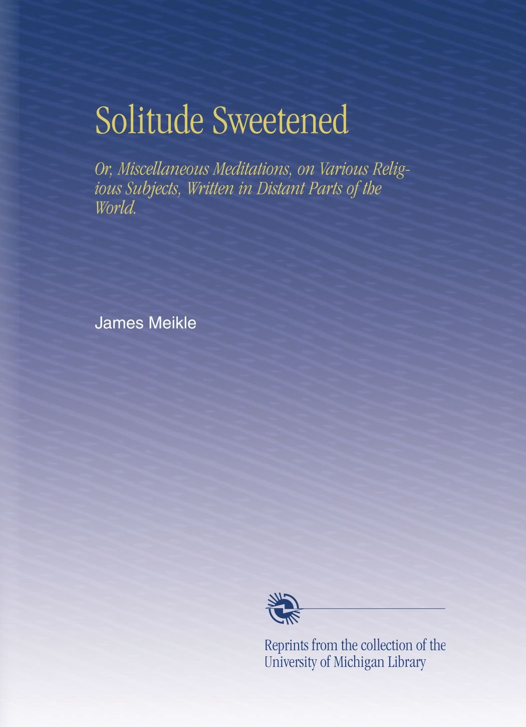 Download Solitude Sweetened: Or, Miscellaneous Meditations, on Various Religious Subjects, Written in Distant Parts of the World. pdf