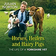 Horses, Heifers and Hairy Pigs: The Life of a Yorkshire Vet Audiobook by Julian Norton Narrated by Gordon Griffin