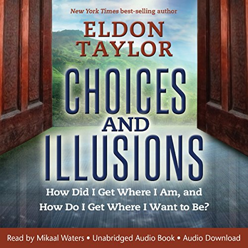 Choices and Illusions: How Did I Get Where I Am, and How Do I Get Where I Want to Be?