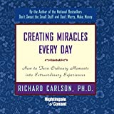 Creating Miracles Everyday: How to Turn Ordinary Moments into Extraordinary Experiences