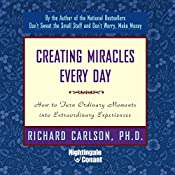 Creating Miracles Everyday: How to Turn Ordinary Moments into Extraordinary Experiences | Richard Carlson Ph.D.