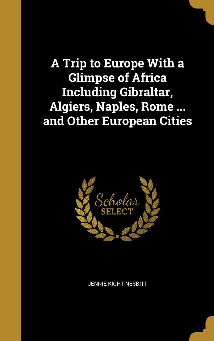 A Trip to Europe with a Glimpse of Africa Including Gibraltar, Algiers, Naples, Rome and Other European Cities