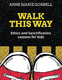 Walk This Way: Ethics and Sanctification Lessons for Kids by [Gosnell, Anne Marie]