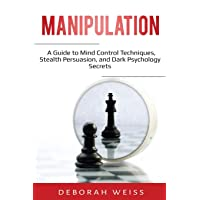 Manipulation: A Guide to Mind Control Techniques, Stealth Persuasion, and Dark Psychology Secrets