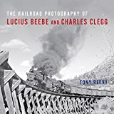 The Railroad Photography of Lucius Beebe and Charles Clegg (Railroads Past and Present)