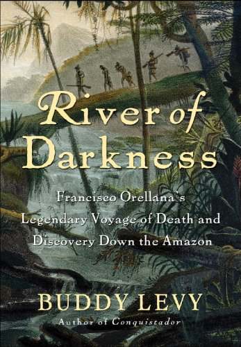 River of Darkness: Francisco Orellana's Legendary Voyage of Death and Discovery Down the Amazon