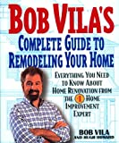 img - for Bob Vila's Complete Guide to Remodeling Your Home: Everything You Need To Know About Home Renovation From The #1 Home Improvement Expert book / textbook / text book