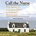 Call the Nurse: True Stories of a Country Nurse in Scotland's Western Isles Audiobook by Mary J. MacLeod Narrated by Gwen Hughes