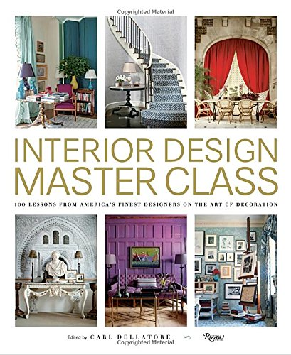 Interior Design Master Class 100 Lessons From Americas Finest Designers On The Art Of Decoration Carl Dellatore 9780847848904 Amazon Books