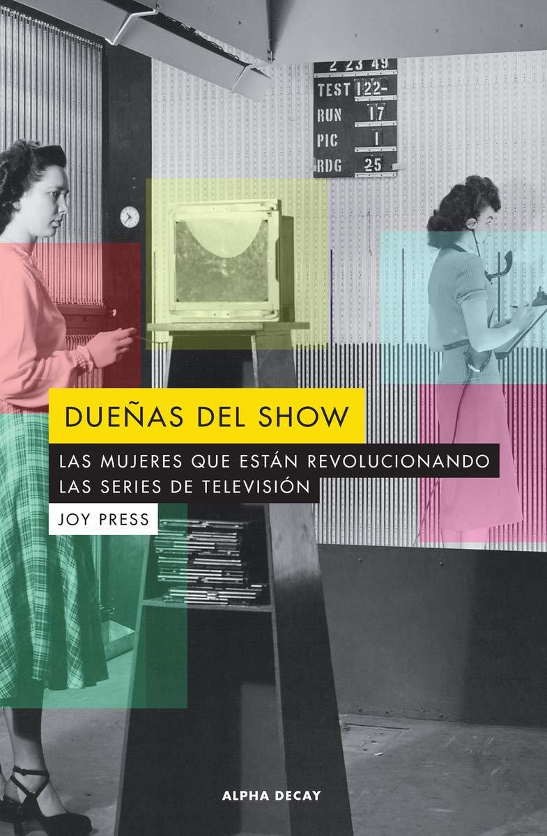 DUEÑAS DEL SHOW: LAS MUJERES QUE ESTAN REVOLUCIONANDO LAS SERIES DE TELEVISION (ALPHA DECAY)