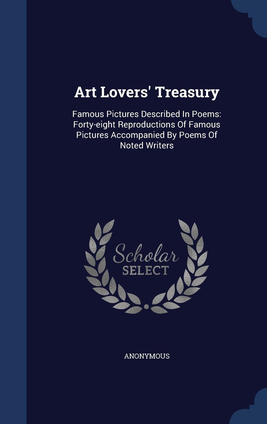 Download Art Lovers' Treasury: Famous Pictures Described in Poems: Forty-Eight Reproductions of Famous Pictures Accompanied by Poems of Noted Writers PDF