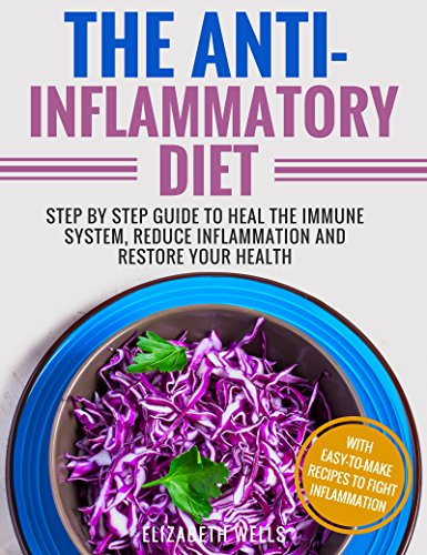 Anti Inflammatory Diet: Step By Step Guide To Heal The Immune System, Reduce Inflammation And Restore Your Health by Elizabeth Wells