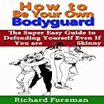 How to Be Your Own Bodyguard: The Super Easy Guide to Defending Yourself Even if You Are Skinny | Richard Foreman