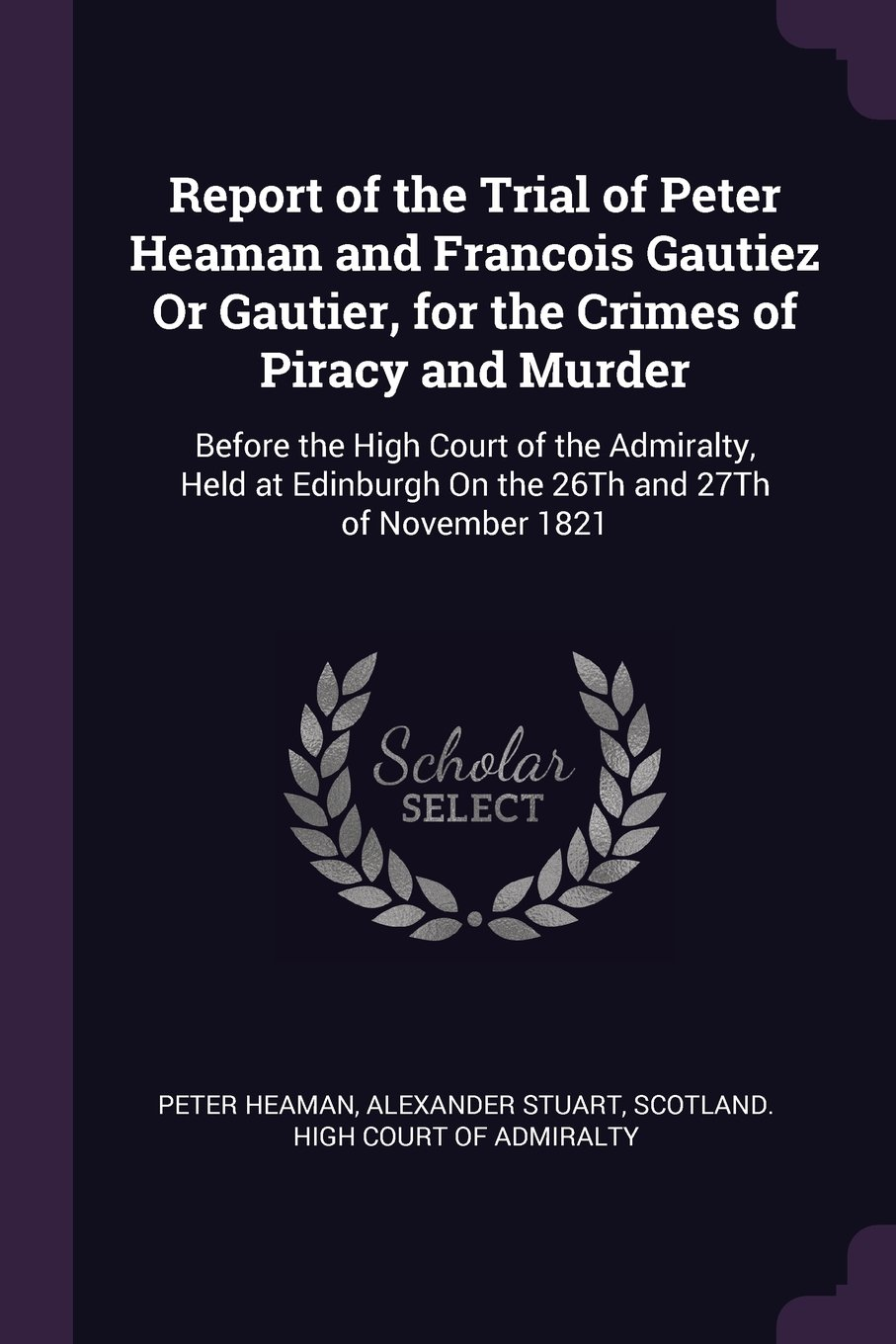 Download Report of the Trial of Peter Heaman and Francois Gautiez or Gautier, for the Crimes of Piracy and Murder: Before the High Court of the Admiralty, Held ... on the 26th and 27th of November 1821 pdf